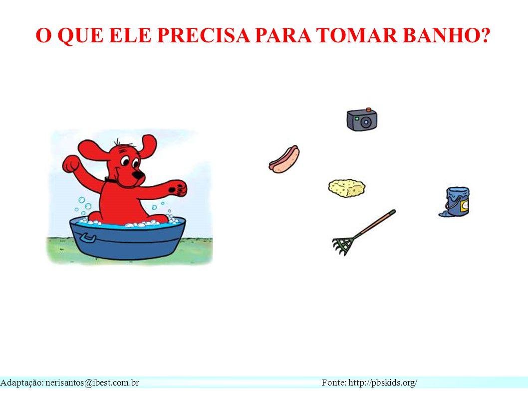Adaptação: nerisantos@ibest.com.br Fonte: http://pbskids.org/ O QUE ELE PRECISA PARA TOMAR BANHO
