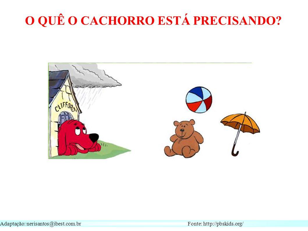 Adaptação: nerisantos@ibest.com.br Fonte: http://pbskids.org/ O QUÊ O CACHORRO ESTÁ PRECISANDO