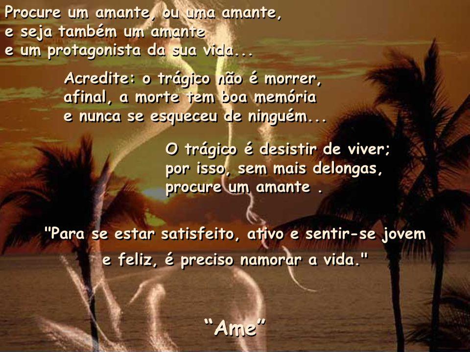 Procure um amante, ou uma amante, e seja também um amante e um protagonista da sua vida...