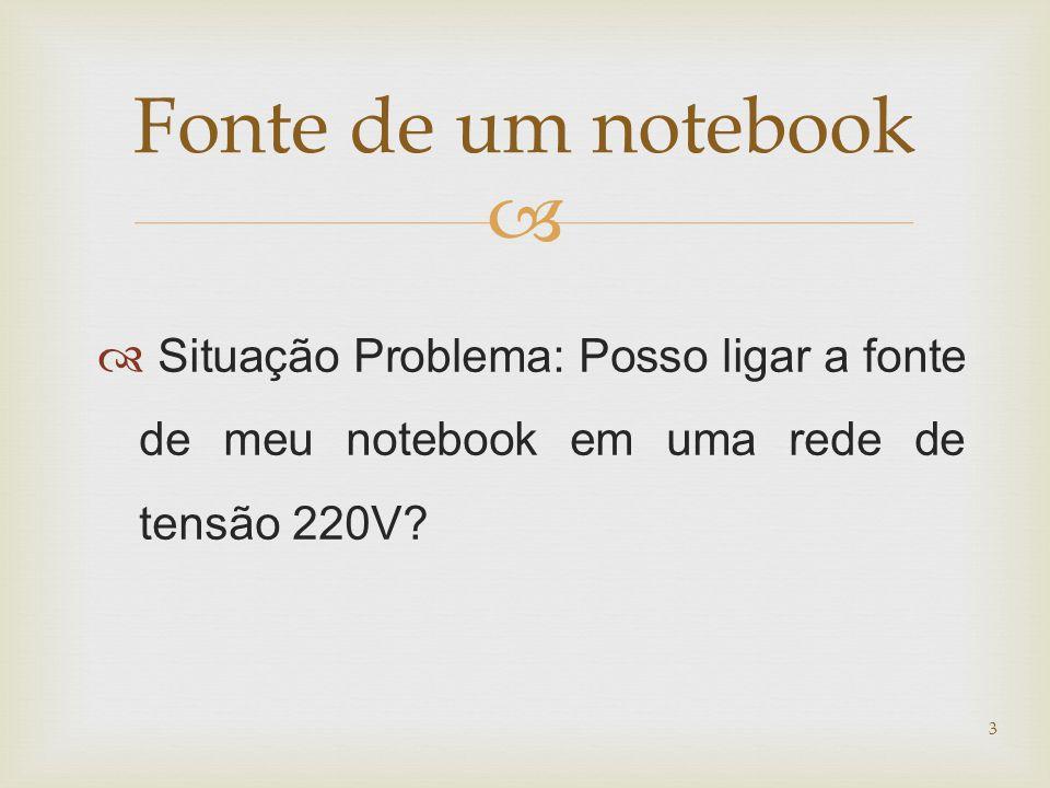   Situação Problema: Posso ligar a fonte de meu notebook em uma rede de tensão 220V? 3 Fonte de um notebook