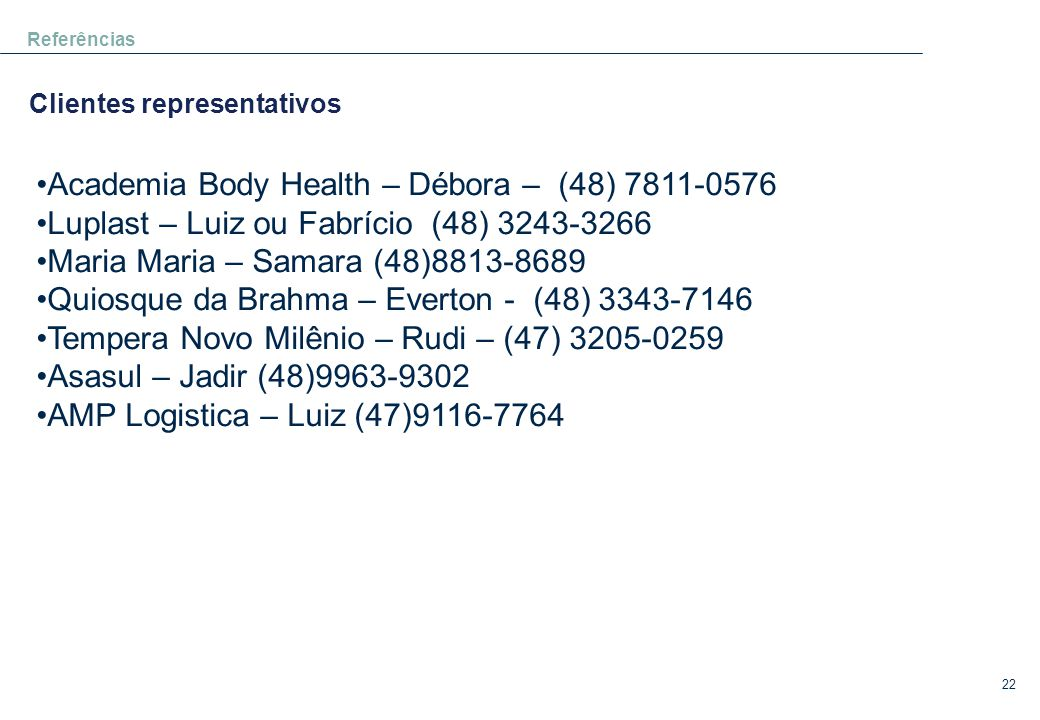 22 •Academia Body Health – Débora – (48) 7811-0576 •Luplast – Luiz ou Fabrício (48) 3243-3266 •Maria Maria – Samara (48)8813-8689 •Quiosque da Brahma – Everton - (48) 3343-7146 •Tempera Novo Milênio – Rudi – (47) 3205-0259 •Asasul – Jadir (48)9963-9302 •AMP Logistica – Luiz (47)9116-7764 Referências Clientes representativos