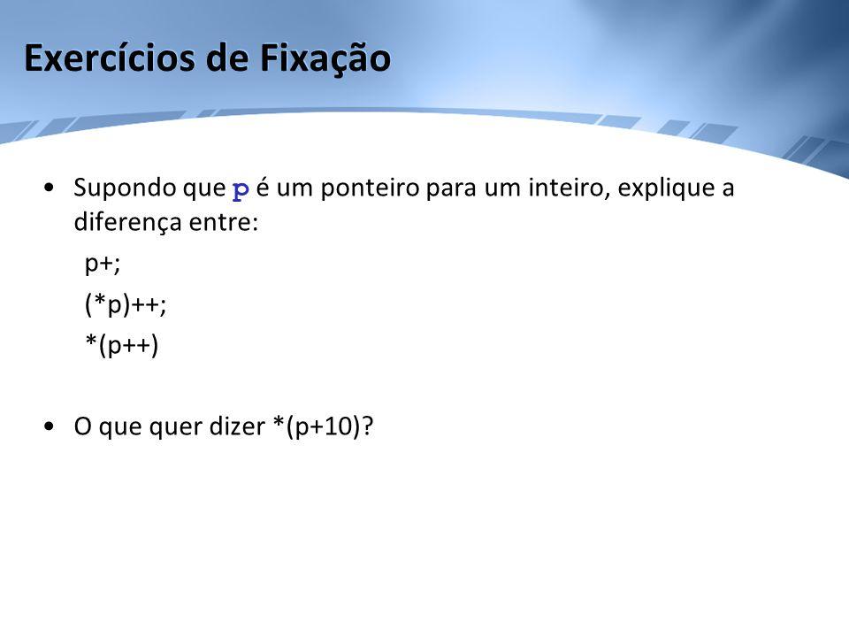 •Supondo que p é um ponteiro para um inteiro, explique a diferença entre: p+; (*p)++; *(p++) •O que quer dizer *(p+10)?