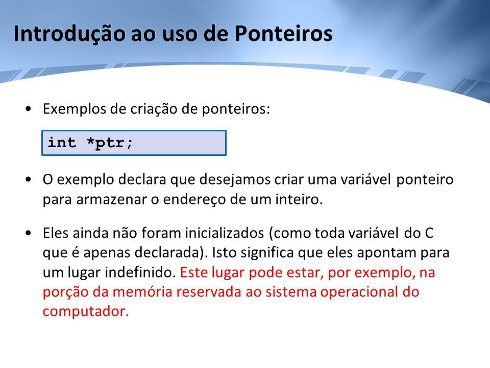 Introdução ao uso de Ponteiros •Exemplos de criação de ponteiros: •O exemplo declara que desejamos criar uma variável ponteiro para armazenar o endere