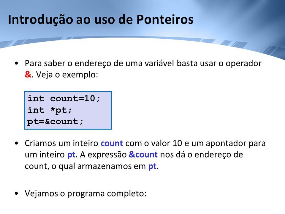 Introdução ao uso de Ponteiros •Para saber o endereço de uma variável basta usar o operador &. Veja o exemplo: •Criamos um inteiro count com o valor 1