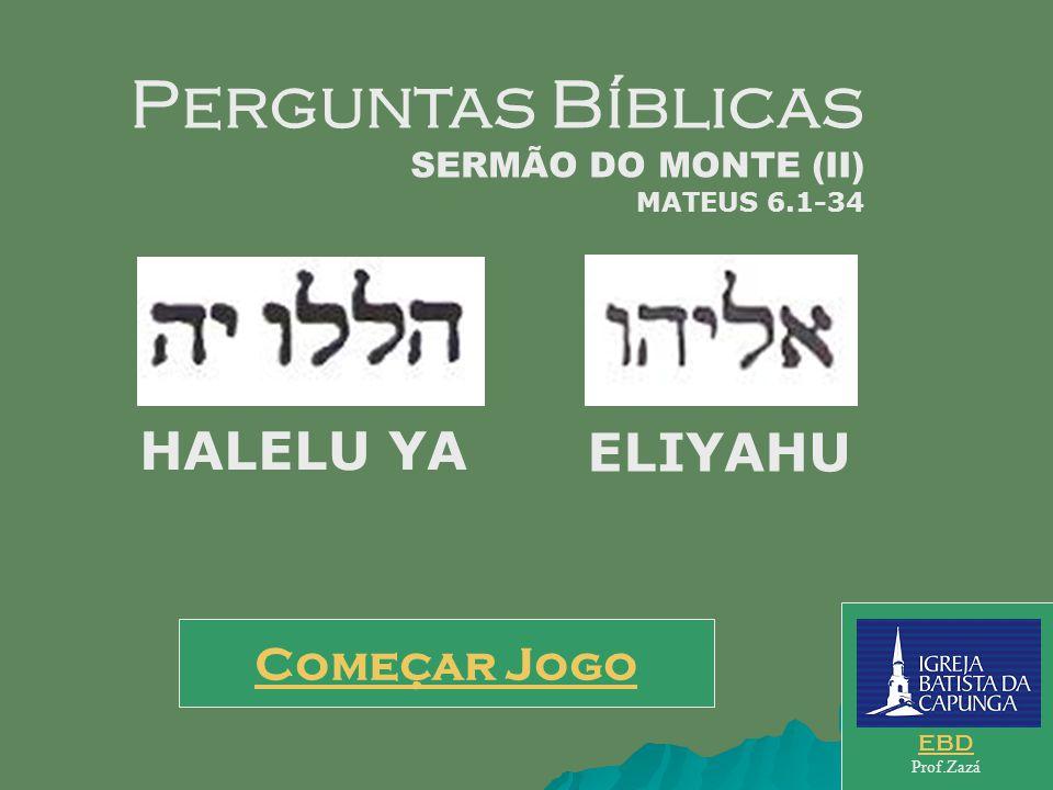 Começar Jogo EBD Prof.Zazá Perguntas Bíblicas SERMÃO DO MONTE (II) MATEUS 6.1-34 HALELU YA ELIYAHU