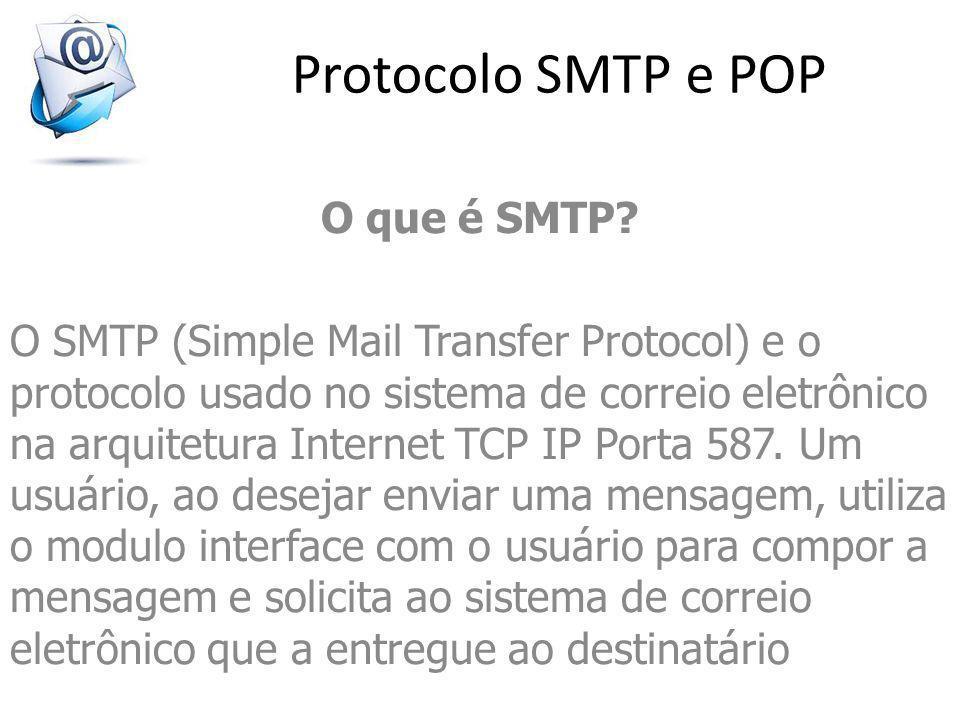 Protocolo SMTP e POP O que é SMTP? O SMTP (Simple Mail Transfer Protocol) e o protocolo usado no sistema de correio eletrônico na arquitetura Internet