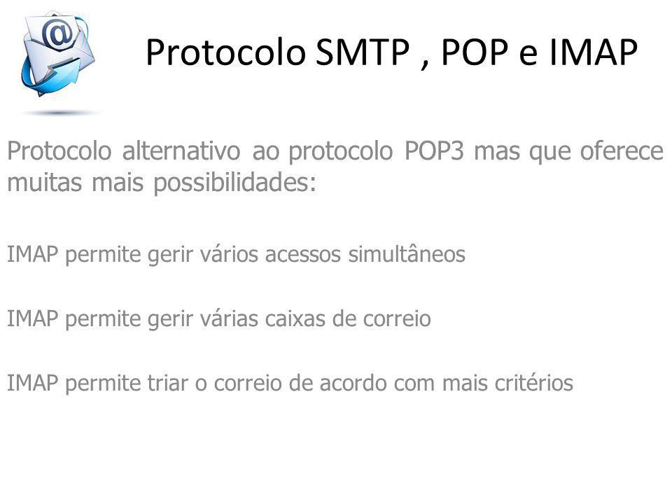 Protocolo SMTP, POP e IMAP Protocolo alternativo ao protocolo POP3 mas que oferece muitas mais possibilidades: IMAP permite gerir vários acessos simultâneos IMAP permite gerir várias caixas de correio IMAP permite triar o correio de acordo com mais critérios