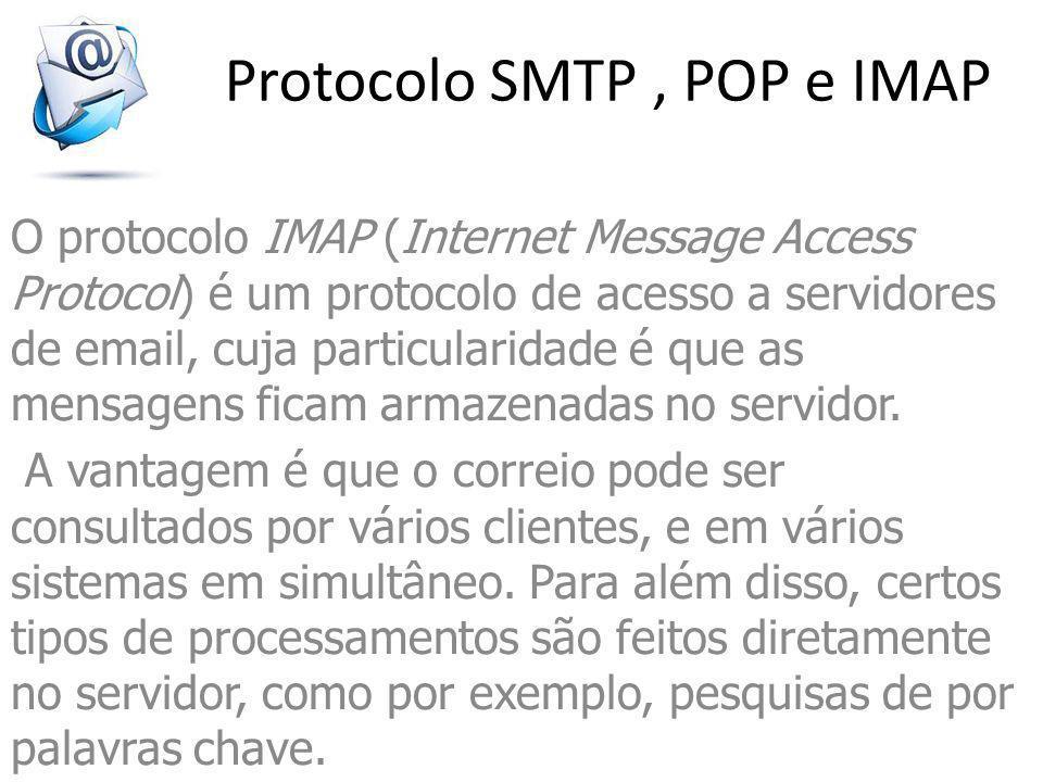 Protocolo SMTP, POP e IMAP O protocolo IMAP (Internet Message Access Protocol) é um protocolo de acesso a servidores de email, cuja particularidade é que as mensagens ficam armazenadas no servidor.