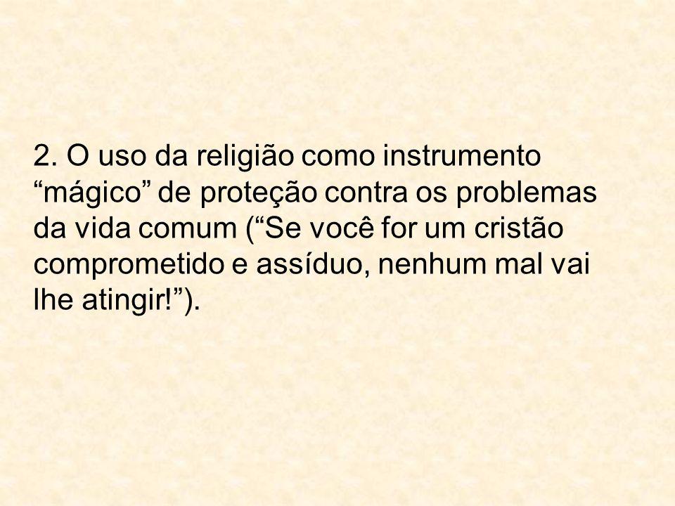 """2. O uso da religião como instrumento """"mágico"""" de proteção contra os problemas da vida comum (""""Se você for um cristão comprometido e assíduo, nenhum m"""
