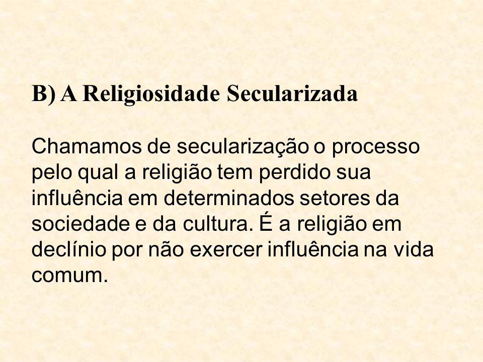 B) A Religiosidade Secularizada Chamamos de secularização o processo pelo qual a religião tem perdido sua influência em determinados setores da sociedade e da cultura.