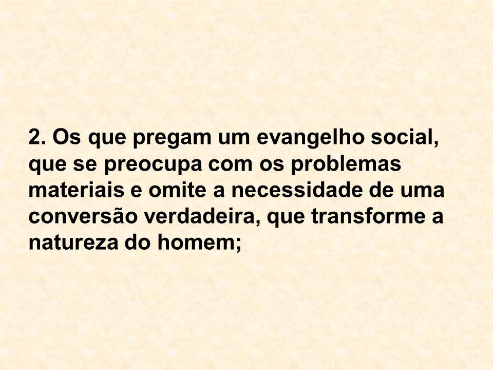 2. Os que pregam um evangelho social, que se preocupa com os problemas materiais e omite a necessidade de uma conversão verdadeira, que transforme a n