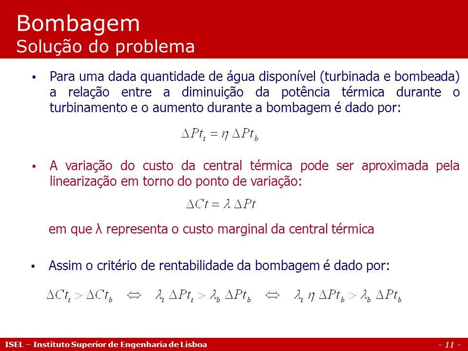 - 11 - ISEL – Instituto Superior de Engenharia de Lisboa Bombagem Solução do problema  Para uma dada quantidade de água disponível (turbinada e bombeada) a relação entre a diminuição da potência térmica durante o turbinamento e o aumento durante a bombagem é dado por:  A variação do custo da central térmica pode ser aproximada pela linearização em torno do ponto de variação:  Assim o critério de rentabilidade da bombagem é dado por: em que λ representa o custo marginal da central térmica