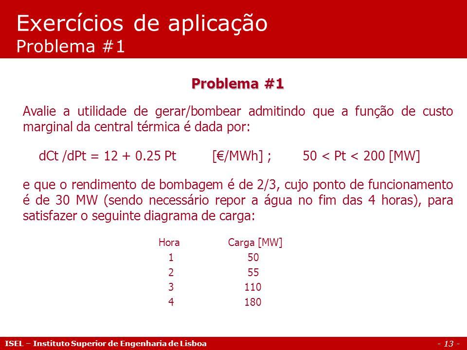 - 13 - Exercícios de aplicação Problema #1 ISEL – Instituto Superior de Engenharia de Lisboa Problema #1 Avalie a utilidade de gerar/bombear admitindo que a função de custo marginal da central térmica é dada por: dCt /dPt = 12 + 0.25 Pt [€/MWh] ; 50 < Pt < 200 [MW] e que o rendimento de bombagem é de 2/3, cujo ponto de funcionamento é de 30 MW (sendo necessário repor a água no fim das 4 horas), para satisfazer o seguinte diagrama de carga: Hora Carga [MW] 1 50 2 55 3 110 4 180