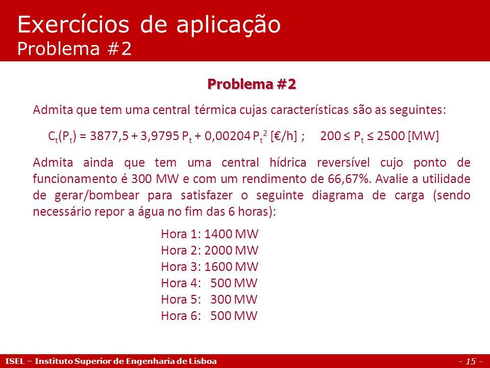 - 15 - ISEL – Instituto Superior de Engenharia de Lisboa Problema #2 Admita que tem uma central térmica cujas características são as seguintes: C t (P t ) = 3877,5 + 3,9795 P t + 0,00204 P t 2 [€/h] ; 200 ≤ P t ≤ 2500 [MW] Admita ainda que tem uma central hídrica reversível cujo ponto de funcionamento é 300 MW e com um rendimento de 66,67%.