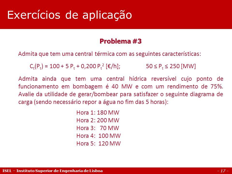 - 17 - ISEL – Instituto Superior de Engenharia de Lisboa Problema #3 Admita que tem uma central térmica com as seguintes características: C t (P t ) = 100 + 5 P t + 0,200 P t 2 [€/h];50 ≤ P t ≤ 250 [MW] Admita ainda que tem uma central hídrica reversível cujo ponto de funcionamento em bombagem é 40 MW e com um rendimento de 75%.