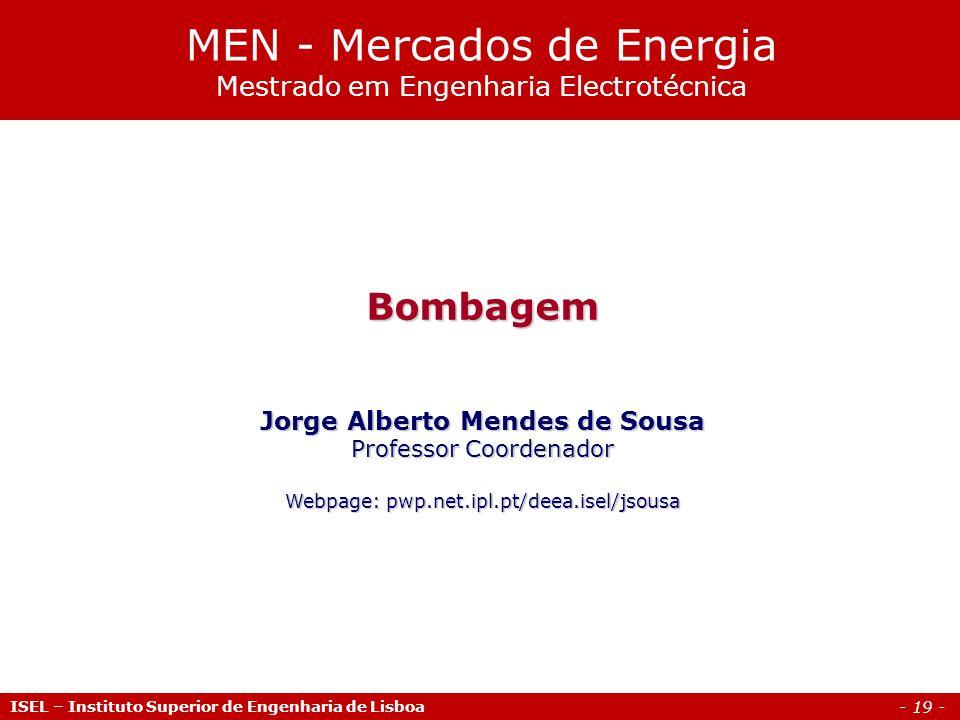 - 19 - Bombagem Jorge Alberto Mendes de Sousa Professor Coordenador Webpage: pwp.net.ipl.pt/deea.isel/jsousa MEN - Mercados de Energia Mestrado em Engenharia Electrotécnica ISEL – Instituto Superior de Engenharia de Lisboa