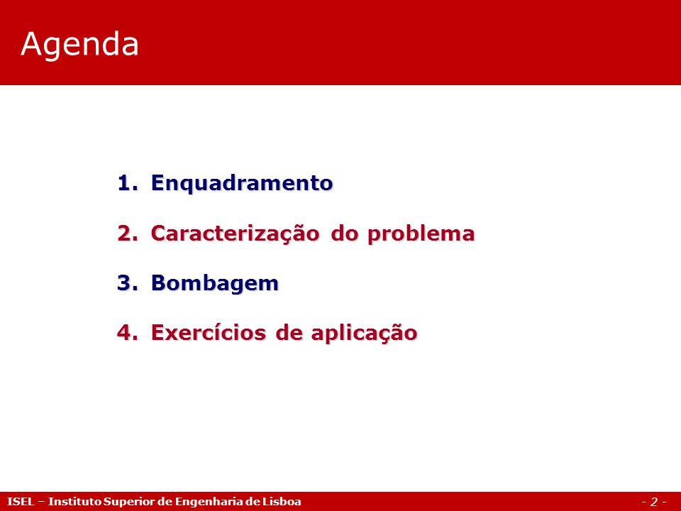 - 2 - Agenda ISEL – Instituto Superior de Engenharia de Lisboa 1.Enquadramento 2.Caracterização do problema 3.Bombagem 4.Exercícios de aplicação