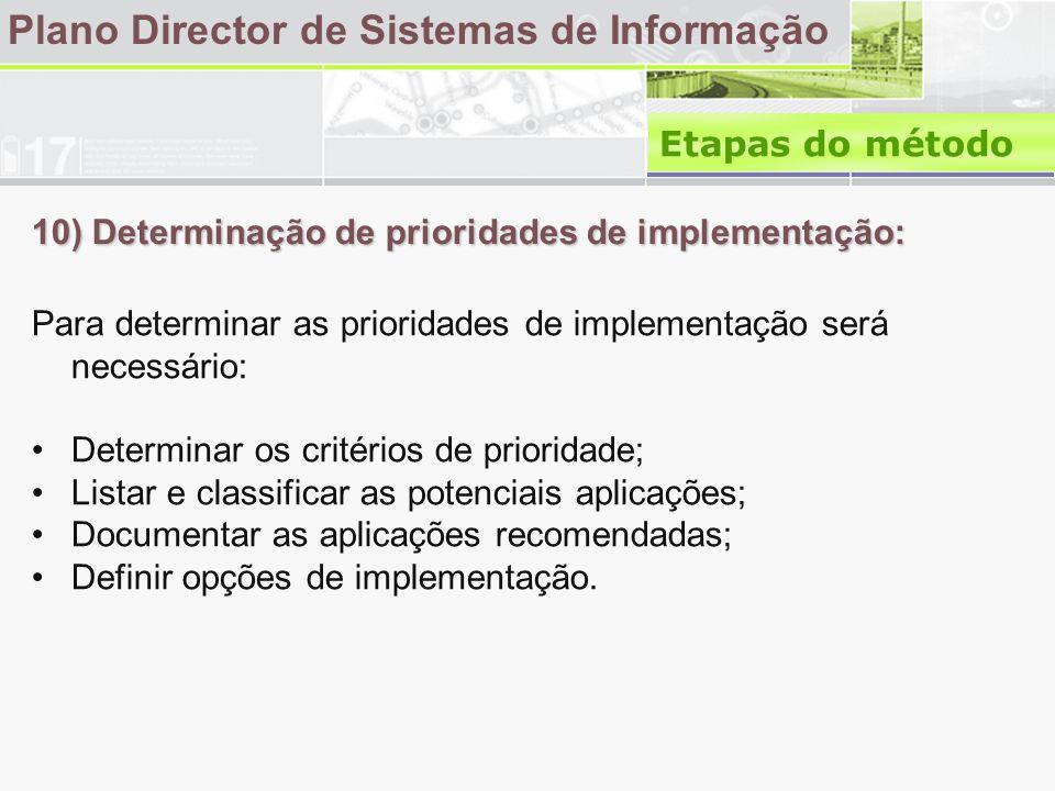 10) Determinação de prioridades de implementação: Plano Director de Sistemas de Informação Para determinar as prioridades de implementação será necessário: •Determinar os critérios de prioridade; •Listar e classificar as potenciais aplicações; •Documentar as aplicações recomendadas; •Definir opções de implementação.