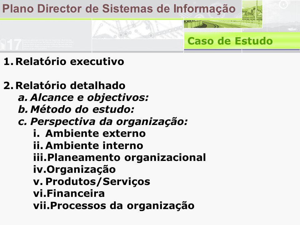 Plano Director de Sistemas de Informação Caso de Estudo 1.Relatório executivo 2.Relatório detalhado a.Alcance e objectivos: b.Método do estudo: c.Perspectiva da organização: i.Ambiente externo ii.Ambiente interno iii.Planeamento organizacional iv.Organização v.Produtos/Serviços vi.Financeira vii.Processos da organização