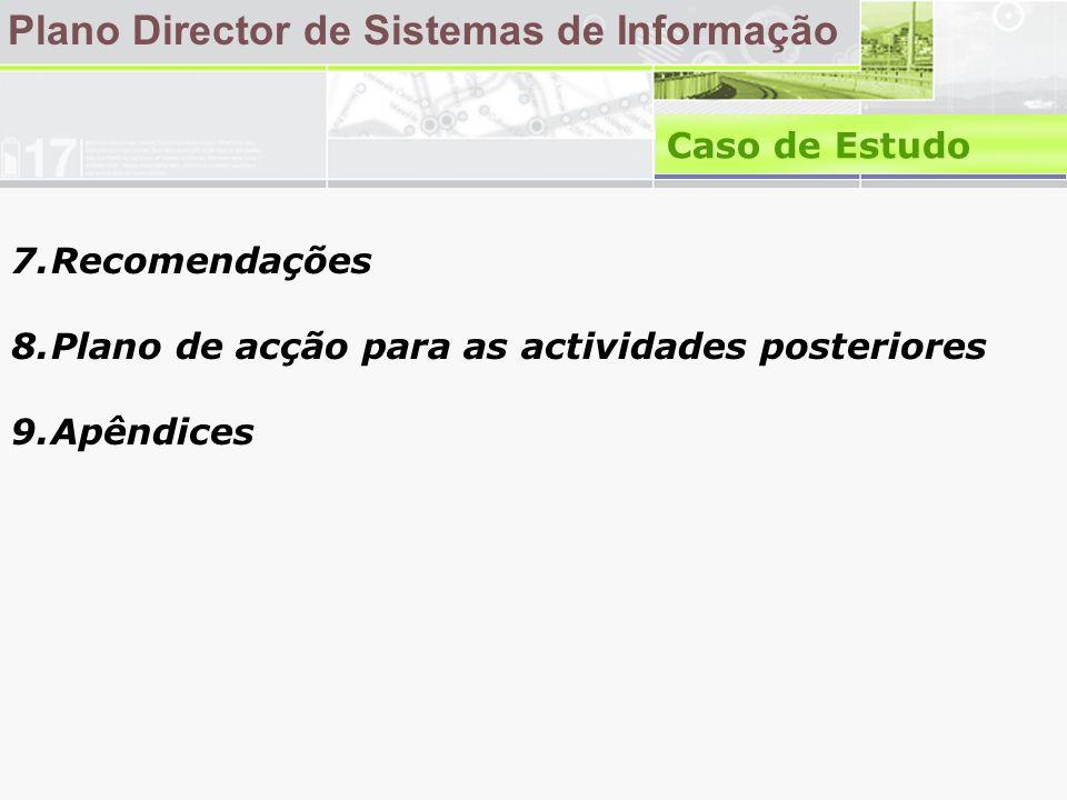 7.Recomendações 8.Plano de acção para as actividades posteriores 9.Apêndices Plano Director de Sistemas de Informação Caso de Estudo