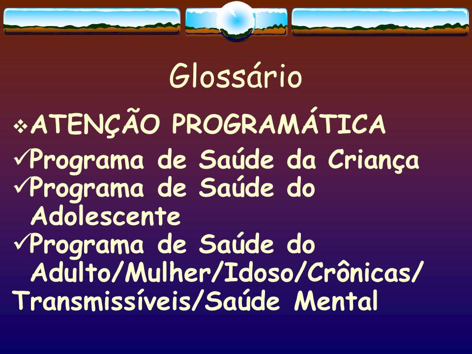 Glossário  ATENÇÃO PROGRAMÁTICA  Programa de Saúde da Criança  Programa de Saúde do Adolescente  Programa de Saúde do Adulto/Mulher/Idoso/Crônicas