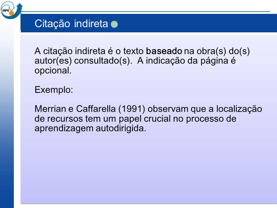 Citação indireta A citação indireta é o texto baseado na obra(s) do(s) autor(es) consultado(s). A indicação da página é opcional. Exemplo: Merrian e C