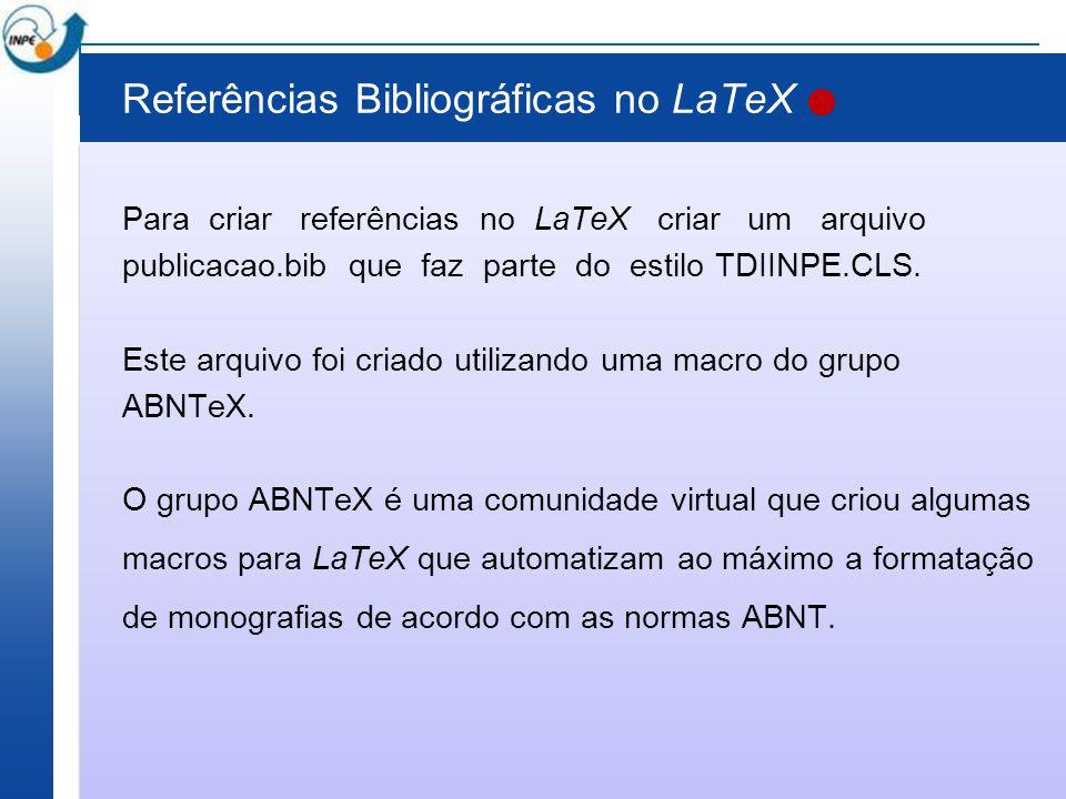 Referências Bibliográficas no LaTeX Para criar referências no LaTeX criar um arquivo publicacao.bib que faz parte do estilo TDIINPE.CLS. Este arquivo