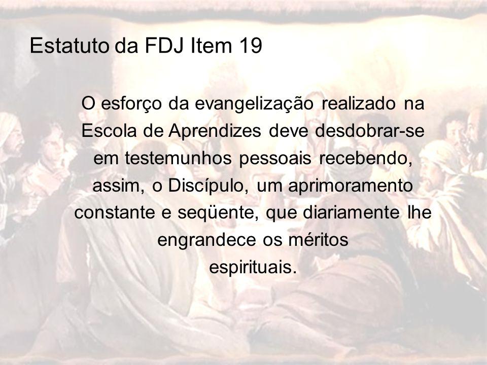 Estatuto da FDJ Item 19 O esforço da evangelização realizado na Escola de Aprendizes deve desdobrar-se em testemunhos pessoais recebendo, assim, o Dis