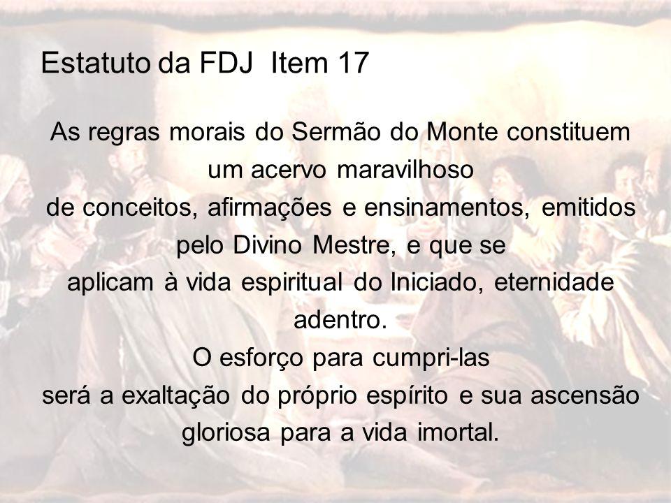 Estatuto da FDJ Item 17 As regras morais do Sermão do Monte constituem um acervo maravilhoso de conceitos, afirmações e ensinamentos, emitidos pelo Di