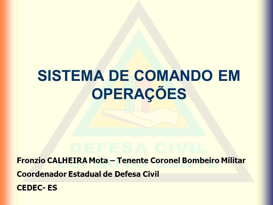 SISTEMA DE COMANDO EM OPERAÇÕES Fronzio CALHEIRA Mota – Tenente Coronel Bombeiro Militar Coordenador Estadual de Defesa Civil CEDEC- ES