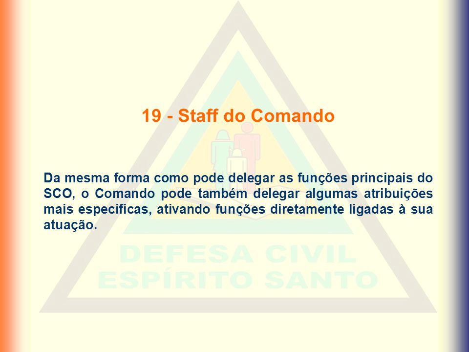 19 - Staff do Comando Da mesma forma como pode delegar as funções principais do SCO, o Comando pode também delegar algumas atribuições mais especifica