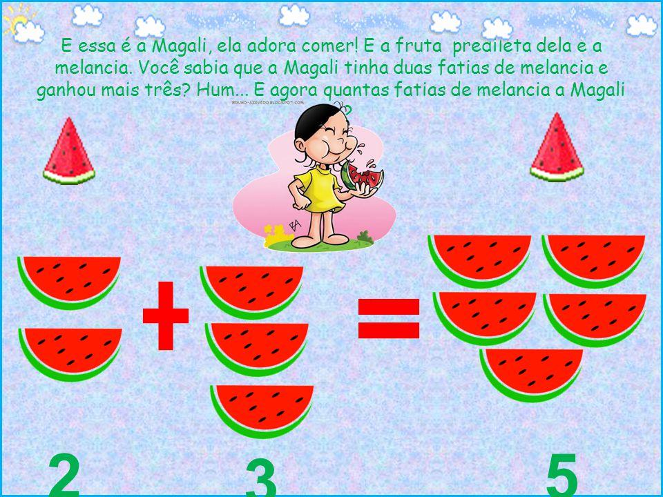 E essa é a Magali, ela adora comer! E a fruta predileta dela é a melancia. Você sabia que a Magali tinha duas fatias de melancia e ganhou mais três? H