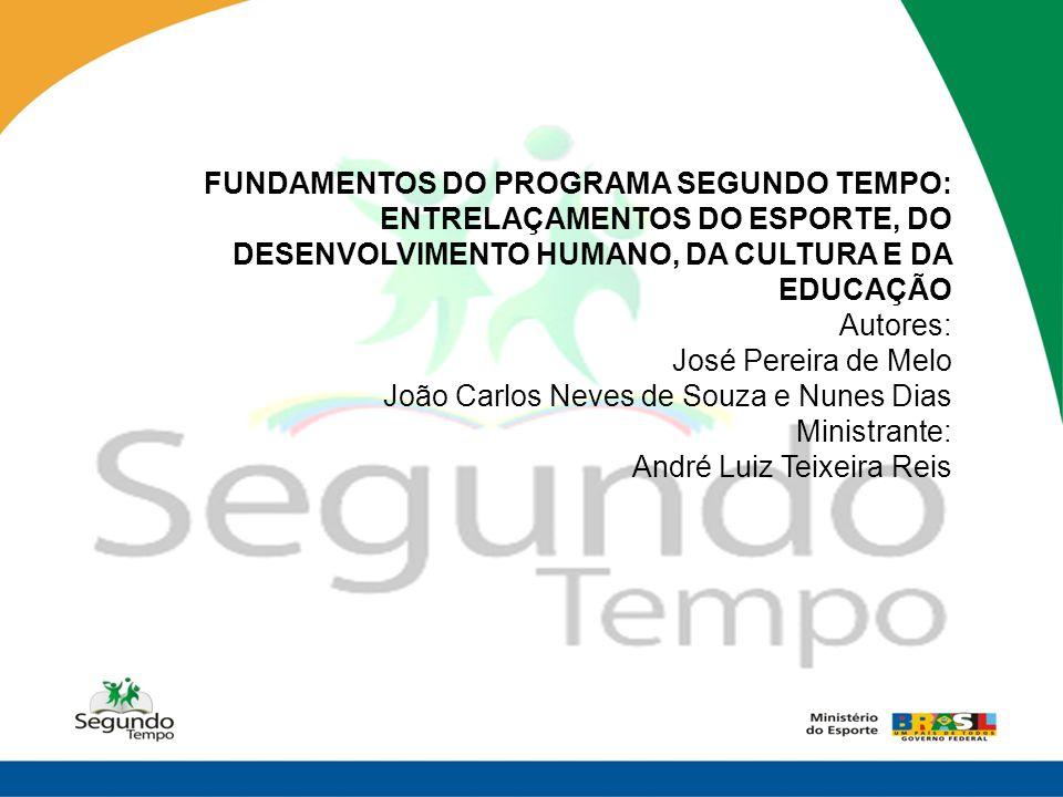 FUNDAMENTOS DO PROGRAMA SEGUNDO TEMPO: ENTRELAÇAMENTOS DO ESPORTE, DO DESENVOLVIMENTO HUMANO, DA CULTURA E DA EDUCAÇÃO Autores: José Pereira de Melo J