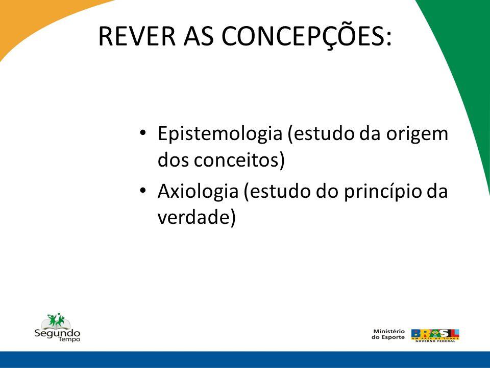 REVER AS CONCEPÇÕES: • Epistemologia (estudo da origem dos conceitos) • Axiologia (estudo do princípio da verdade)