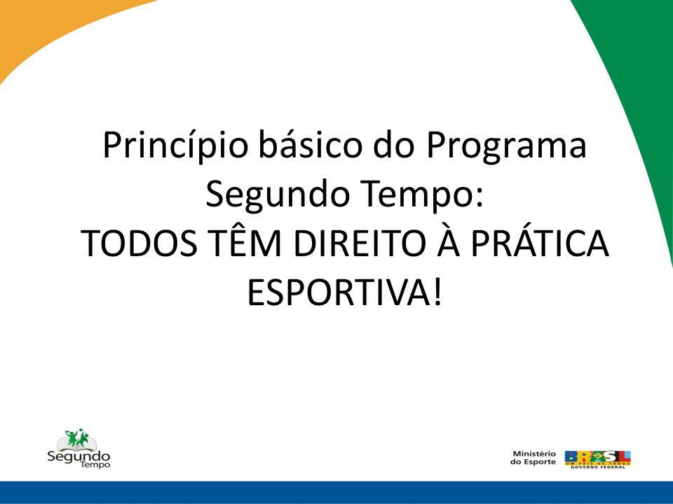 Princípio básico do Programa Segundo Tempo: TODOS TÊM DIREITO À PRÁTICA ESPORTIVA!