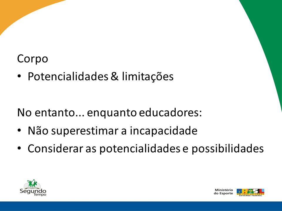 Corpo • Potencialidades & limitações No entanto... enquanto educadores: • Não superestimar a incapacidade • Considerar as potencialidades e possibilid