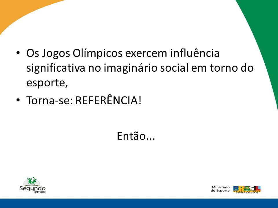 • Os Jogos Olímpicos exercem influência significativa no imaginário social em torno do esporte, • Torna-se: REFERÊNCIA! Então...