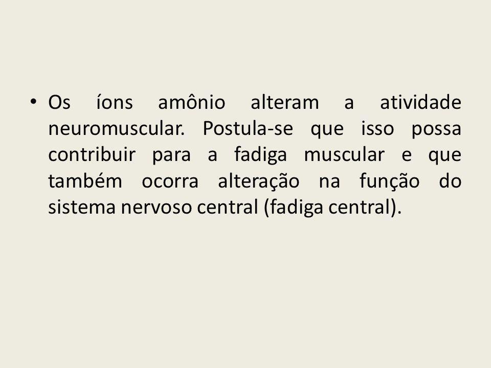 • Os íons amônio alteram a atividade neuromuscular. Postula-se que isso possa contribuir para a fadiga muscular e que também ocorra alteração na funçã