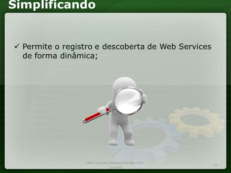 Simplificando  Permite o registro e descoberta de Web Services de forma dinâmica; Web Services, Desmistificando o Pré- Conceito 22