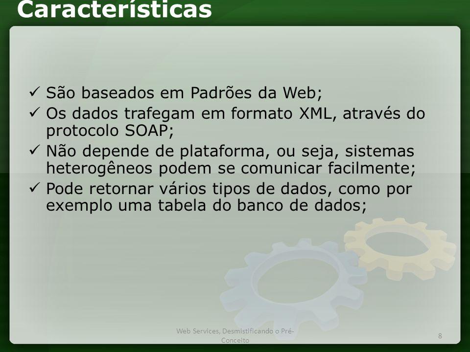Características  São baseados em Padrões da Web;  Os dados trafegam em formato XML, através do protocolo SOAP;  Não depende de plataforma, ou seja, sistemas heterogêneos podem se comunicar facilmente;  Pode retornar vários tipos de dados, como por exemplo uma tabela do banco de dados; 8 Web Services, Desmistificando o Pré- Conceito