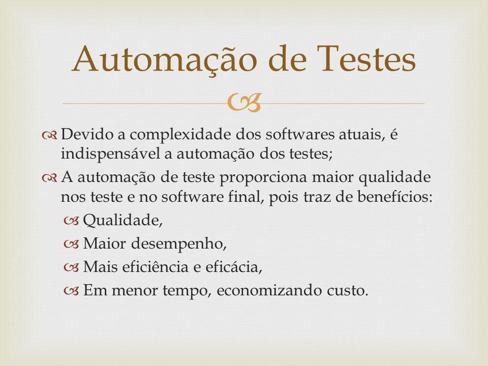   Devido a complexidade dos softwares atuais, é indispensável a automação dos testes;  A automação de teste proporciona maior qualidade nos teste e