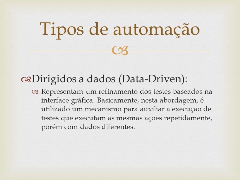   Dirigidos a dados (Data-Driven):  Representam um refinamento dos testes baseados na interface gráfica. Basicamente, nesta abordagem, é utilizado