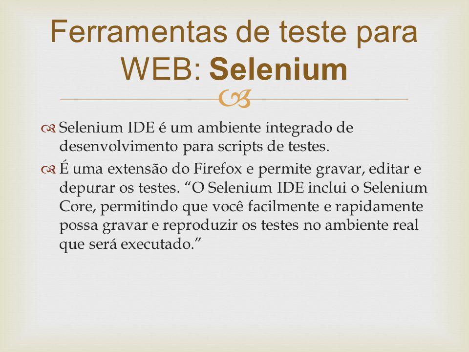   Selenium IDE é um ambiente integrado de desenvolvimento para scripts de testes.  É uma extensão do Firefox e permite gravar, editar e depurar os