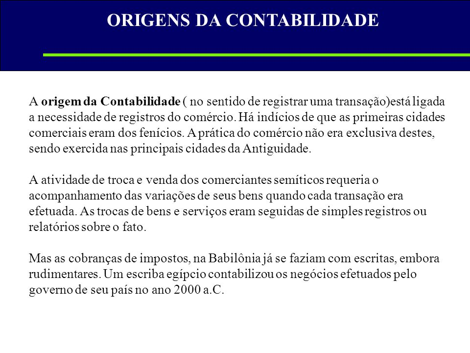 A origem da Contabilidade ( no sentido de registrar uma transação)está ligada a necessidade de registros do comércio. Há indícios de que as primeiras