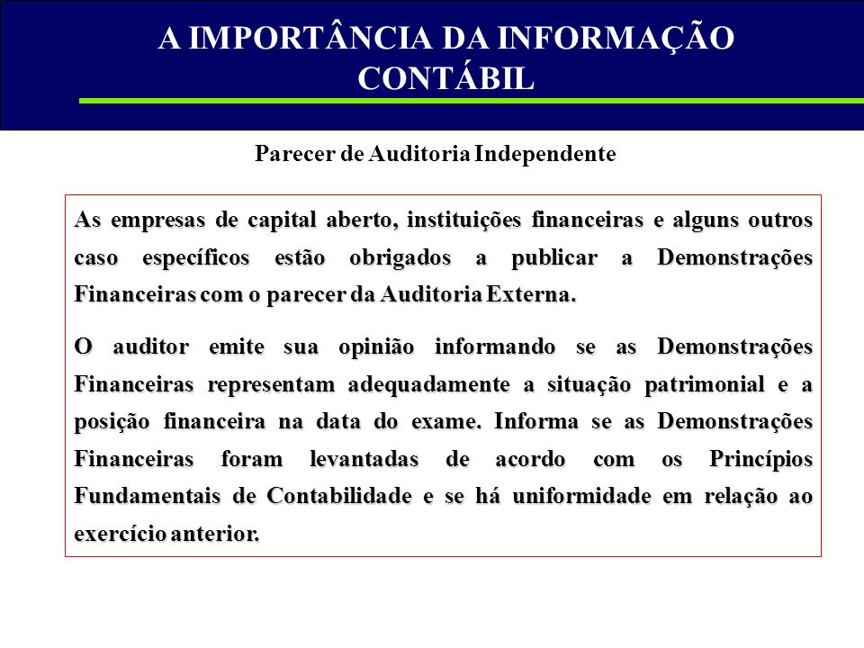 A IMPORTÂNCIA DA INFORMAÇÃO CONTÁBIL Parecer de Auditoria Independente As empresas de capital aberto, instituições financeiras e alguns outros caso es