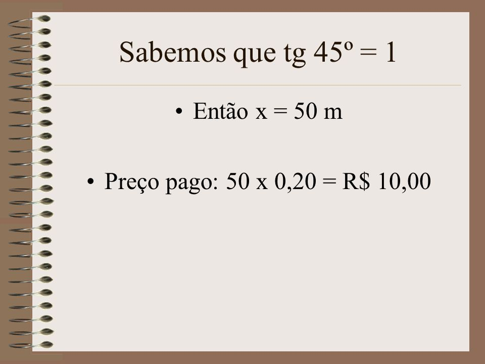 Sabemos que tg 45º = 1 •Então x = 50 m •Preço pago: 50 x 0,20 = R$ 10,00