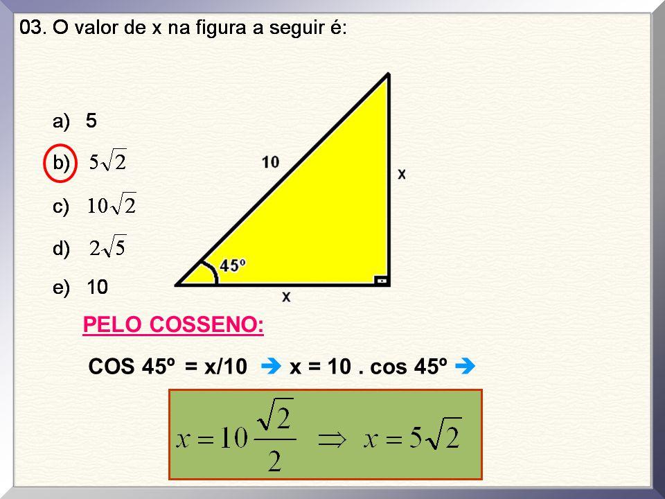 PELO COSSENO: COS 45º = x/10  x = 10. cos 45º 