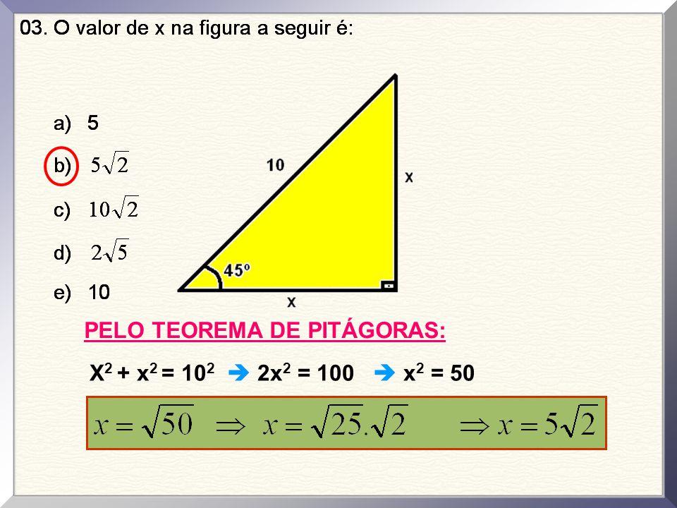 PELO TEOREMA DE PITÁGORAS: X 2 + x 2 = 10 2  2x 2 = 100  x 2 = 50