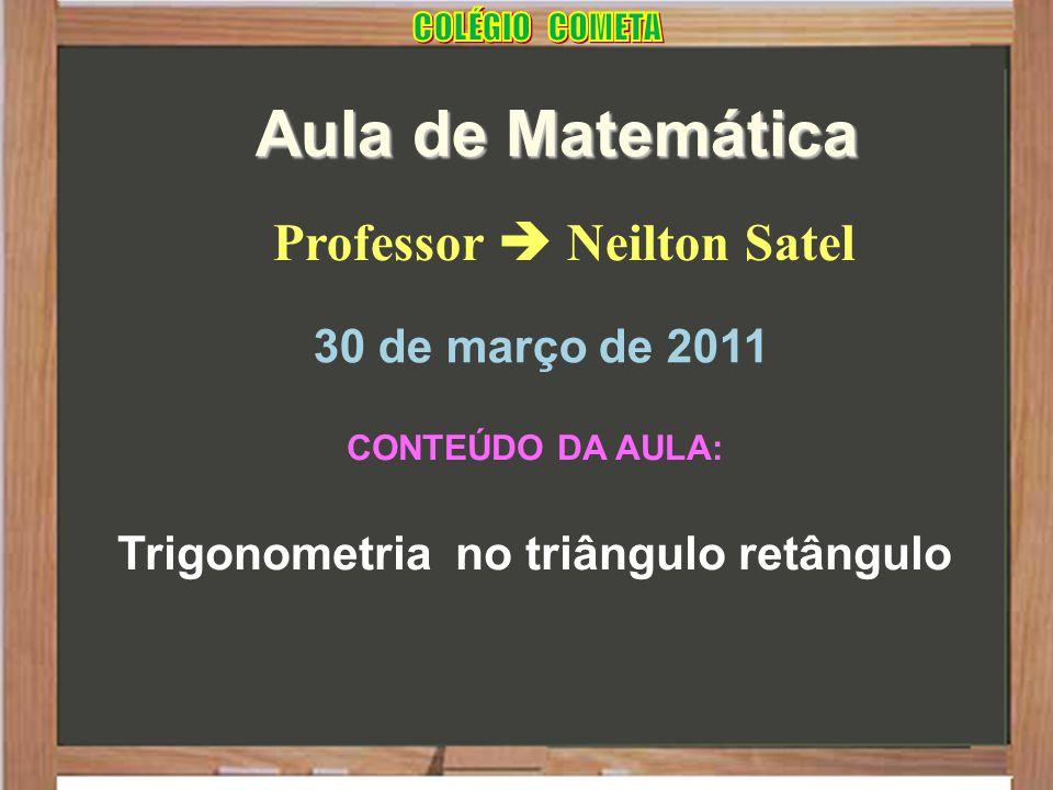 Professor  Neilton Satel Aula de Matemática 30 de março de 2011 CONTEÚDO DA AULA: Trigonometria no triângulo retângulo