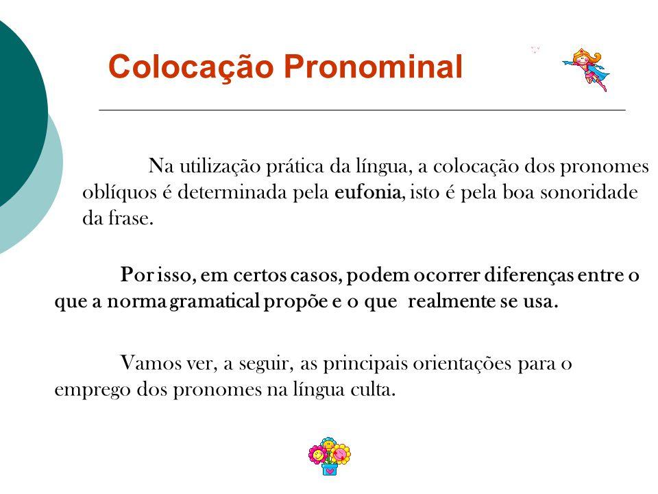 Colocação Pronominal Na utilização prática da língua, a colocação dos pronomes oblíquos é determinada pela eufonia, isto é pela boa sonoridade da frase.